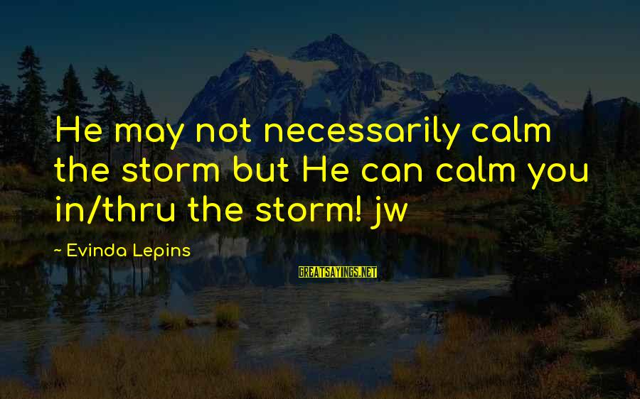Thru The Storm Sayings By Evinda Lepins: He may not necessarily calm the storm but He can calm you in/thru the storm!
