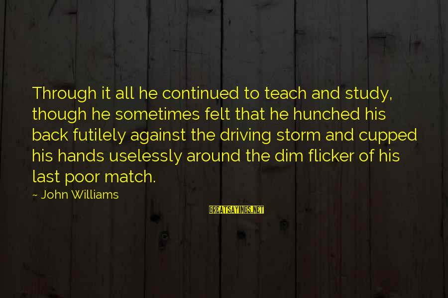 Thru The Storm Sayings By John Williams: Through it all he continued to teach and study, though he sometimes felt that he