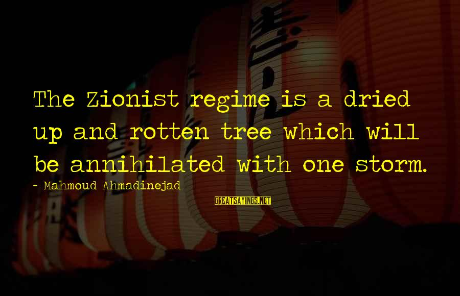 Thru The Storm Sayings By Mahmoud Ahmadinejad: The Zionist regime is a dried up and rotten tree which will be annihilated with
