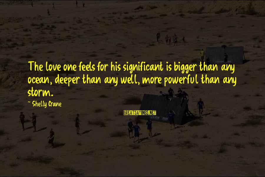 Thru The Storm Sayings By Shelly Crane: The love one feels for his significant is bigger than any ocean, deeper than any