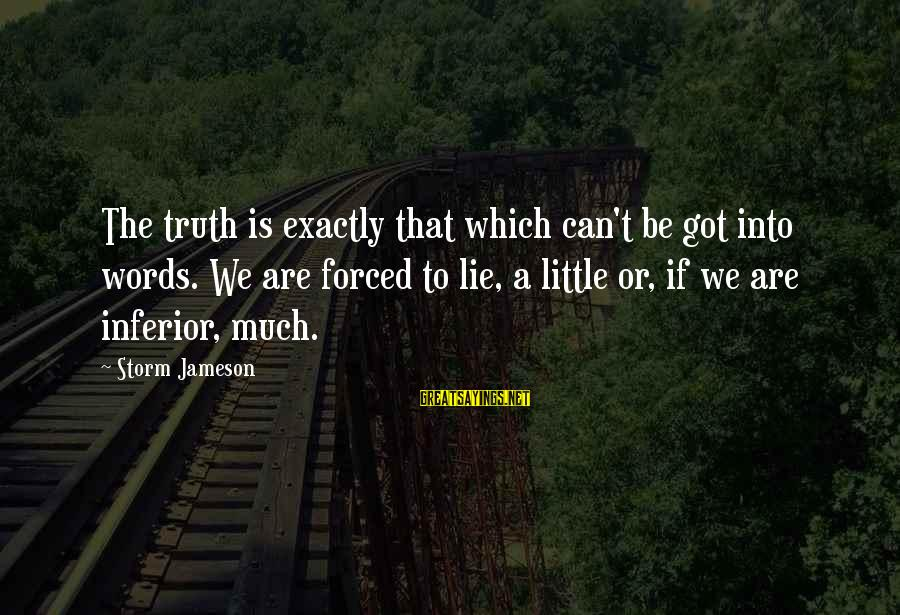 Thru The Storm Sayings By Storm Jameson: The truth is exactly that which can't be got into words. We are forced to