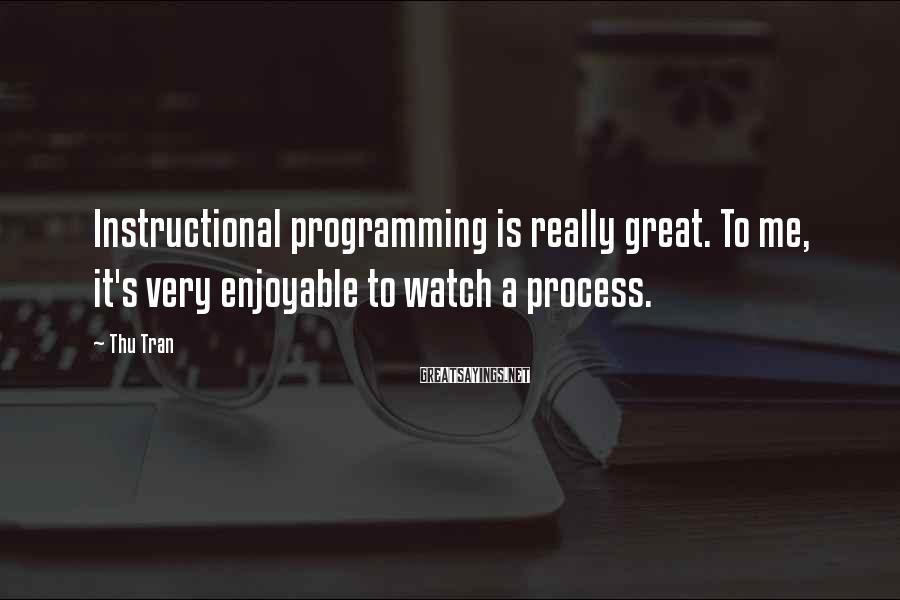 Thu Tran Sayings: Instructional programming is really great. To me, it's very enjoyable to watch a process.