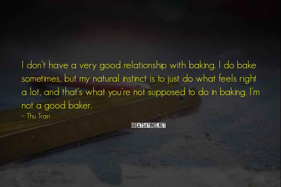Thu Tran Sayings: I don't have a very good relationship with baking. I do bake sometimes, but my