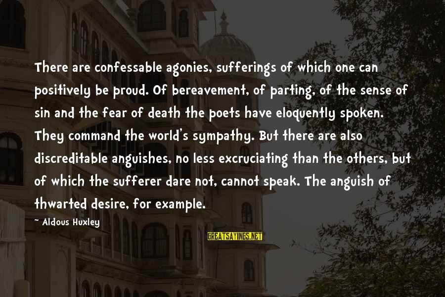 Thwarted Sayings By Aldous Huxley: There are confessable agonies, sufferings of which one can positively be proud. Of bereavement, of