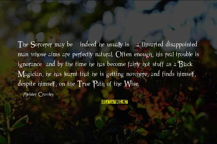 Thwarted Sayings By Aleister Crowley: The Sorcerer may be - indeed he usually is - a thwarted disappointed man whose
