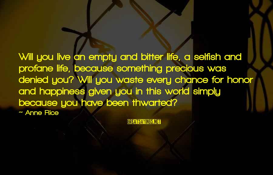 Thwarted Sayings By Anne Rice: Will you live an empty and bitter life, a selfish and profane life, because something