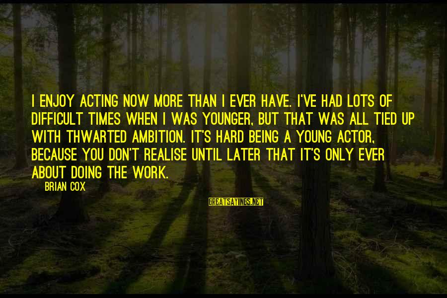 Thwarted Sayings By Brian Cox: I enjoy acting now more than I ever have. I've had lots of difficult times