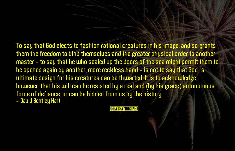 Thwarted Sayings By David Bentley Hart: To say that God elects to fashion rational creatures in his image, and so grants