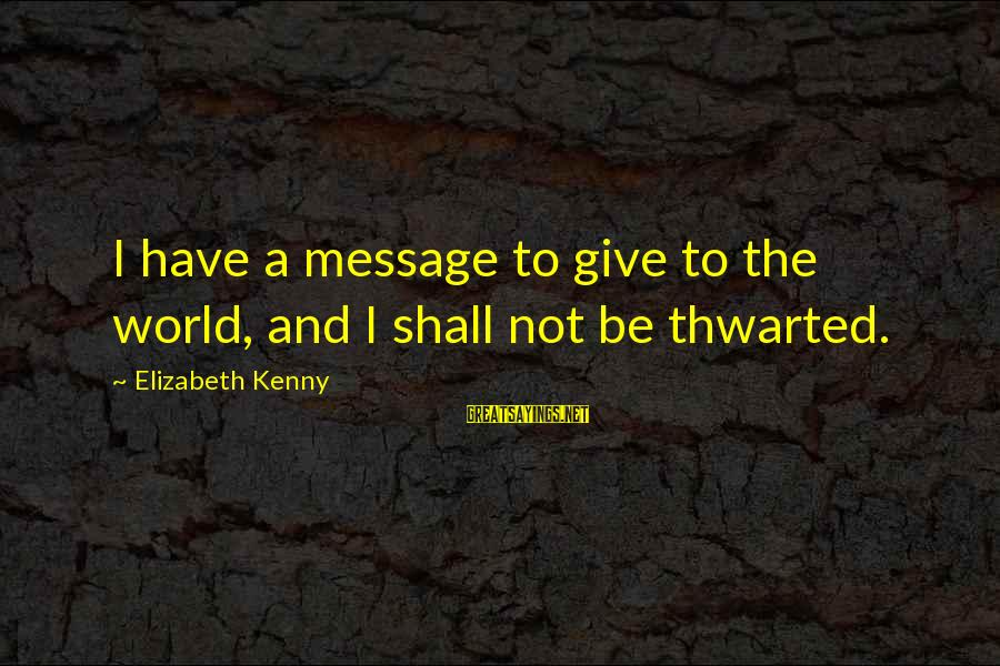 Thwarted Sayings By Elizabeth Kenny: I have a message to give to the world, and I shall not be thwarted.