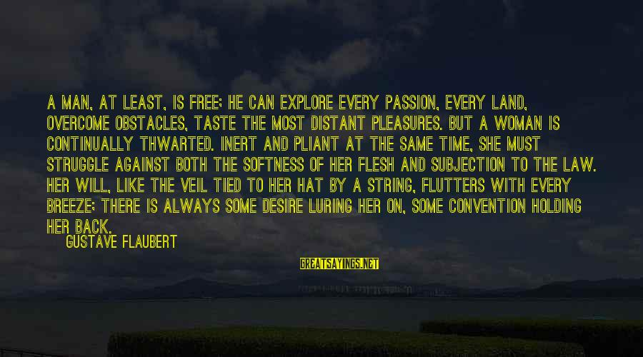 Thwarted Sayings By Gustave Flaubert: A man, at least, is free; he can explore every passion, every land, overcome obstacles,