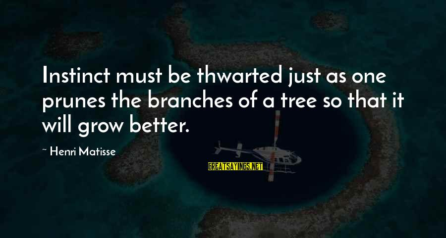 Thwarted Sayings By Henri Matisse: Instinct must be thwarted just as one prunes the branches of a tree so that