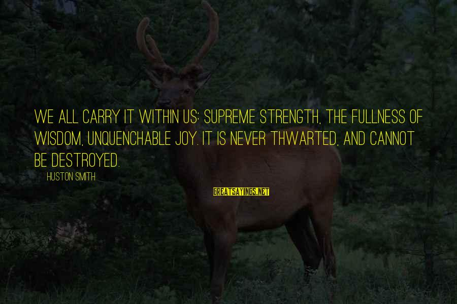 Thwarted Sayings By Huston Smith: We all carry it within us: supreme strength, the fullness of wisdom, unquenchable joy. It