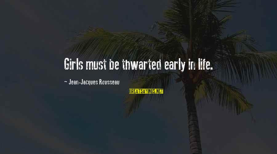 Thwarted Sayings By Jean-Jacques Rousseau: Girls must be thwarted early in life.