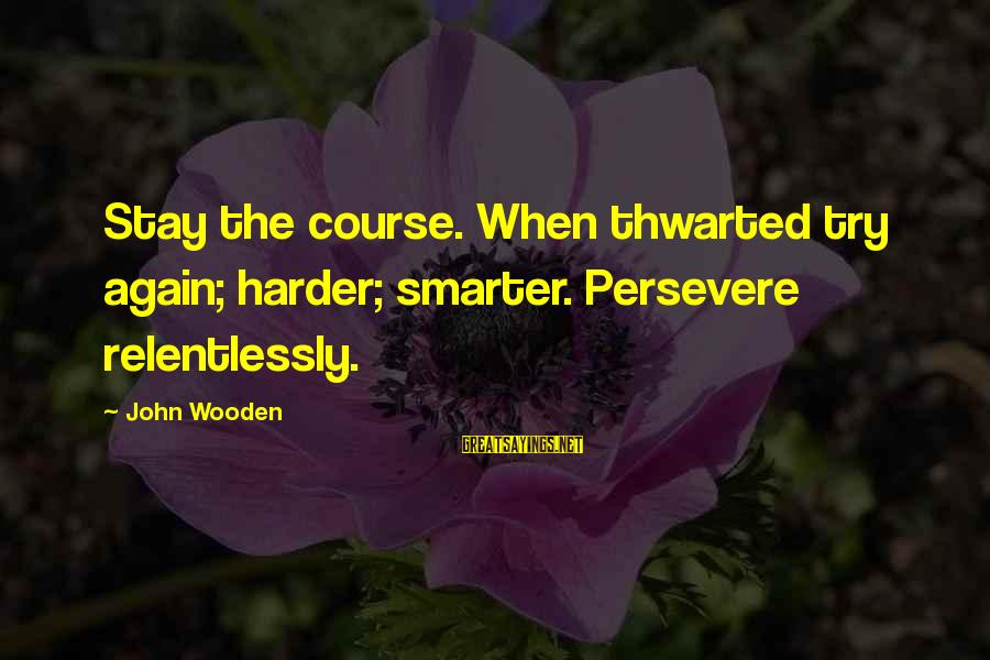 Thwarted Sayings By John Wooden: Stay the course. When thwarted try again; harder; smarter. Persevere relentlessly.