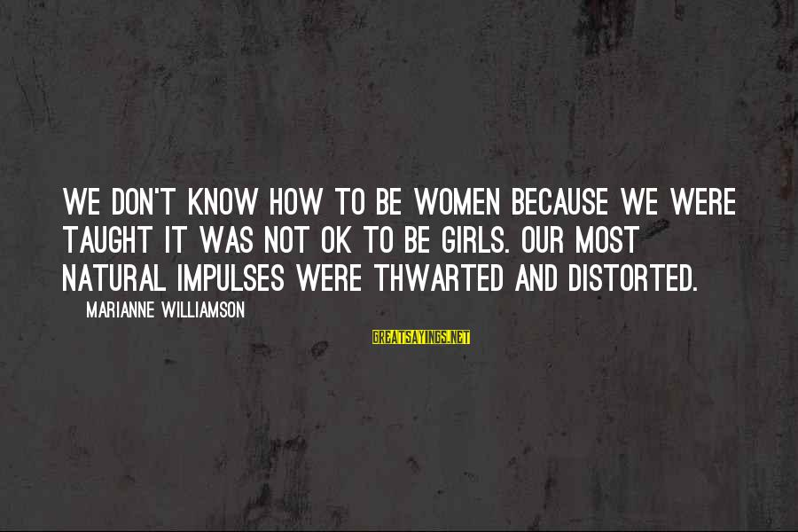 Thwarted Sayings By Marianne Williamson: We don't know how to be women because we were taught it was not OK