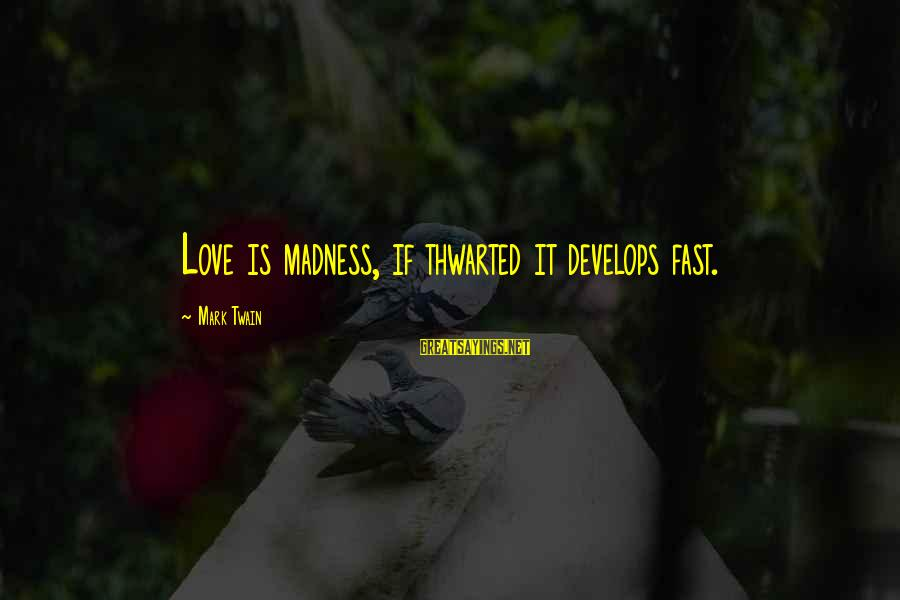 Thwarted Sayings By Mark Twain: Love is madness, if thwarted it develops fast.