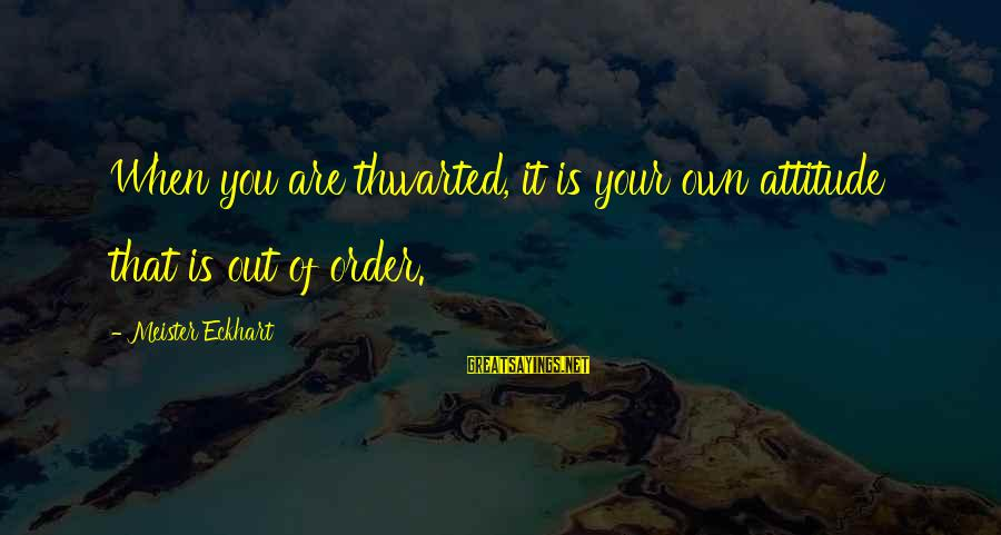 Thwarted Sayings By Meister Eckhart: When you are thwarted, it is your own attitude that is out of order.