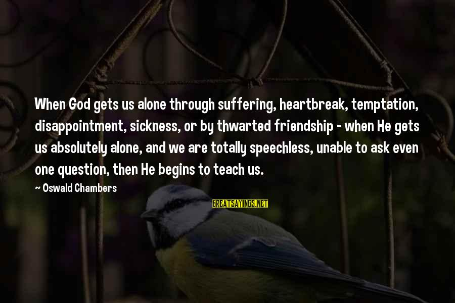 Thwarted Sayings By Oswald Chambers: When God gets us alone through suffering, heartbreak, temptation, disappointment, sickness, or by thwarted friendship