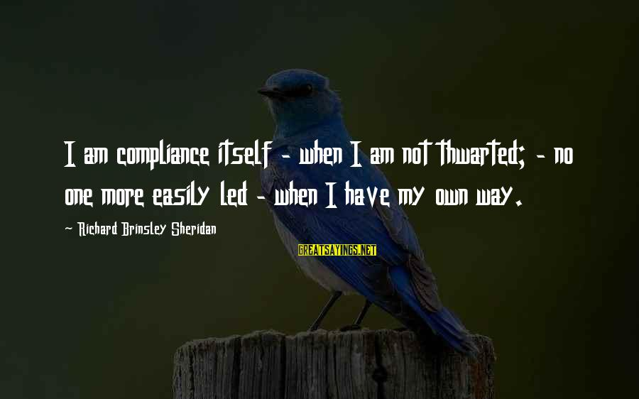 Thwarted Sayings By Richard Brinsley Sheridan: I am compliance itself - when I am not thwarted; - no one more easily