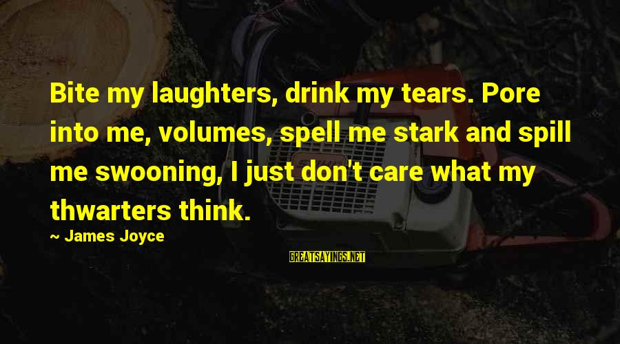 Thwarters Sayings By James Joyce: Bite my laughters, drink my tears. Pore into me, volumes, spell me stark and spill