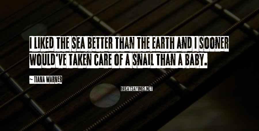 Tiana Warner Sayings: I liked the sea better than the earth and I sooner would've taken care of