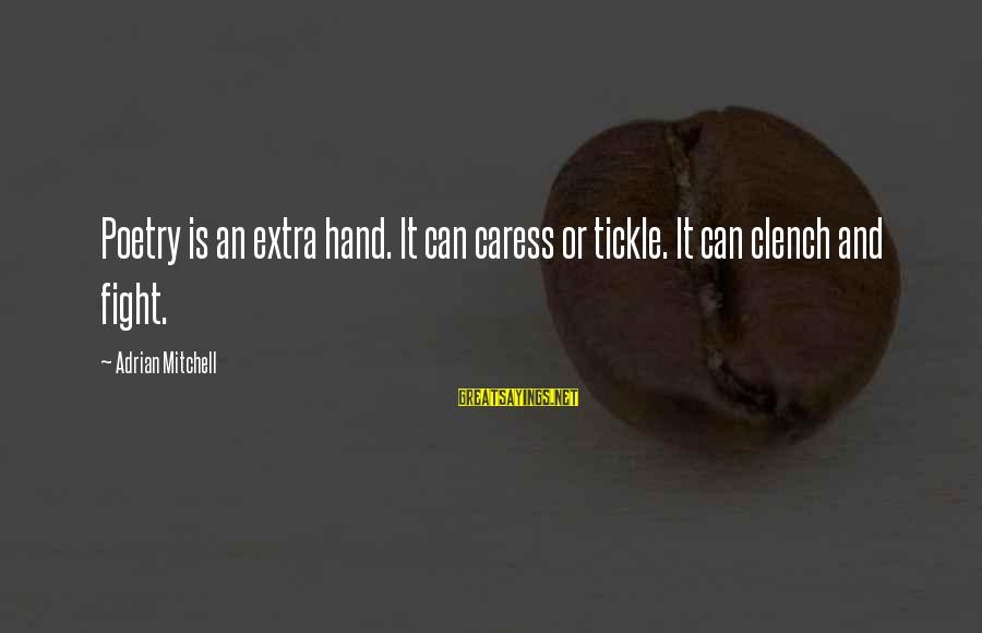 Tickle Sayings By Adrian Mitchell: Poetry is an extra hand. It can caress or tickle. It can clench and fight.