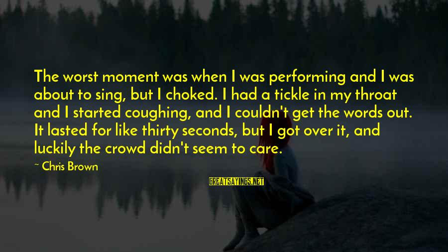 Tickle Sayings By Chris Brown: The worst moment was when I was performing and I was about to sing, but
