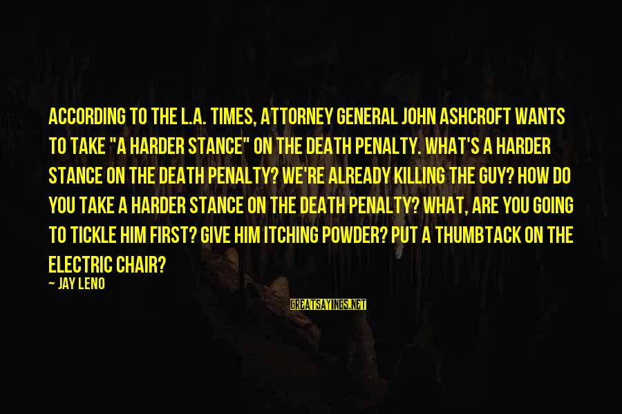 "Tickle Sayings By Jay Leno: According to the L.A. Times, Attorney General John Ashcroft wants to take ""a harder stance"""