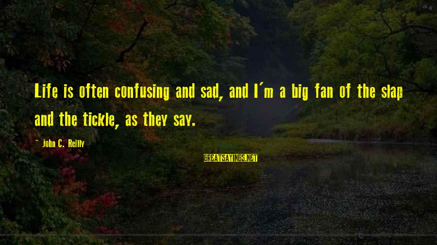 Tickle Sayings By John C. Reilly: Life is often confusing and sad, and I'm a big fan of the slap and
