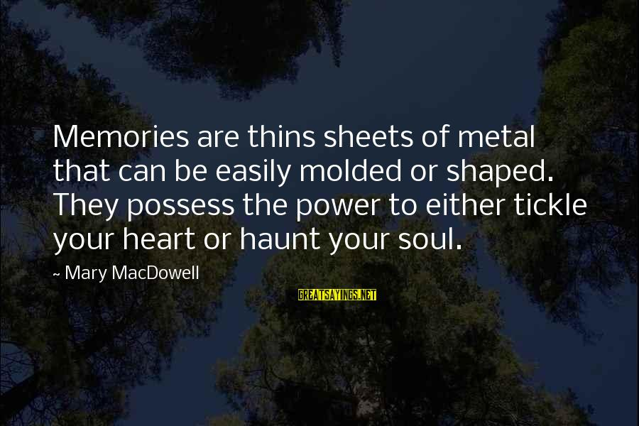 Tickle Sayings By Mary MacDowell: Memories are thins sheets of metal that can be easily molded or shaped. They possess