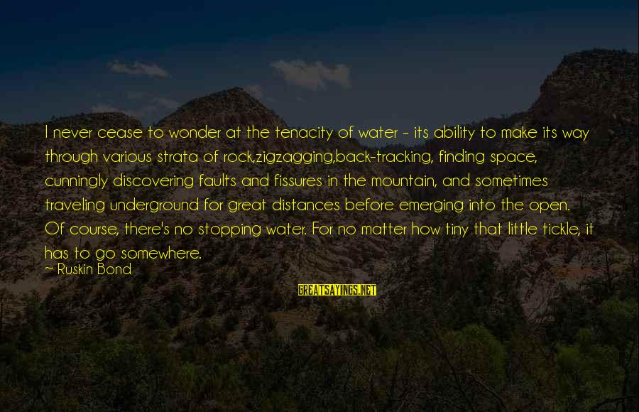 Tickle Sayings By Ruskin Bond: I never cease to wonder at the tenacity of water - its ability to make