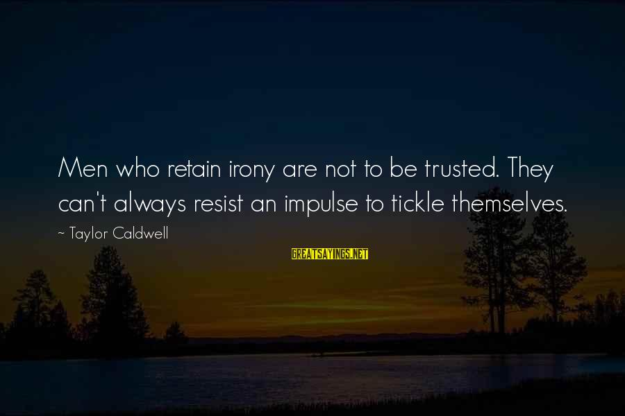 Tickle Sayings By Taylor Caldwell: Men who retain irony are not to be trusted. They can't always resist an impulse