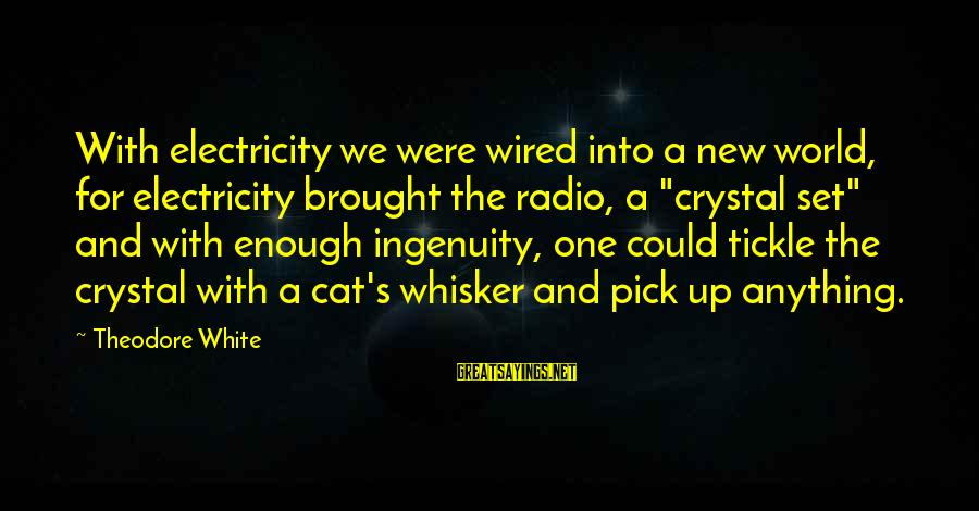 Tickle Sayings By Theodore White: With electricity we were wired into a new world, for electricity brought the radio, a