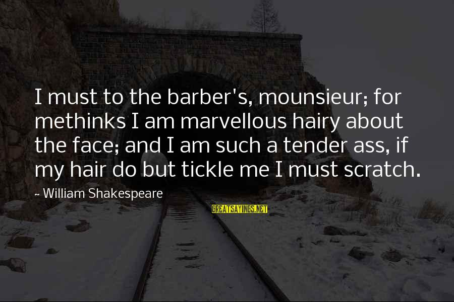 Tickle Sayings By William Shakespeare: I must to the barber's, mounsieur; for methinks I am marvellous hairy about the face;