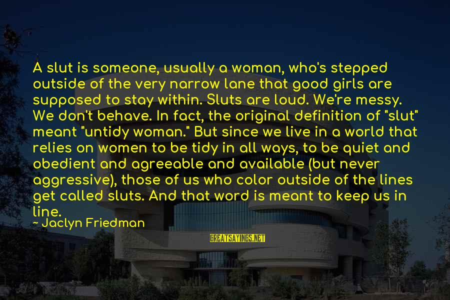 Tidy Sayings By Jaclyn Friedman: A slut is someone, usually a woman, who's stepped outside of the very narrow lane
