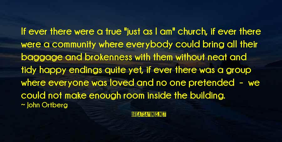 "Tidy Sayings By John Ortberg: If ever there were a true ""just as I am"" church, if ever there were"