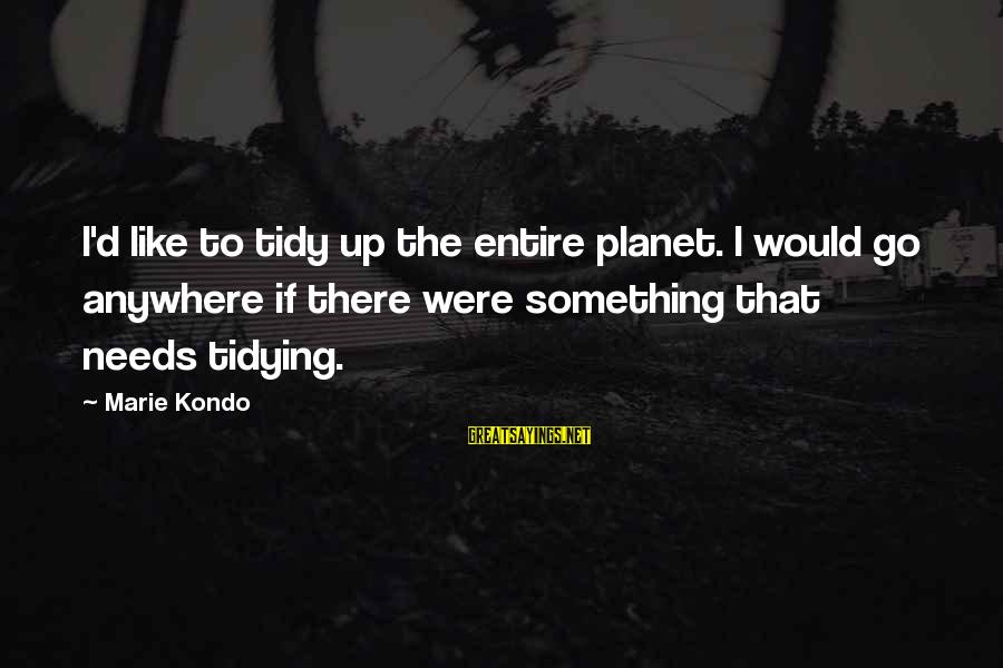 Tidy Sayings By Marie Kondo: I'd like to tidy up the entire planet. I would go anywhere if there were