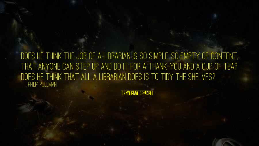 Tidy Sayings By Philip Pullman: Does he think the job of a librarian is so simple, so empty of content,