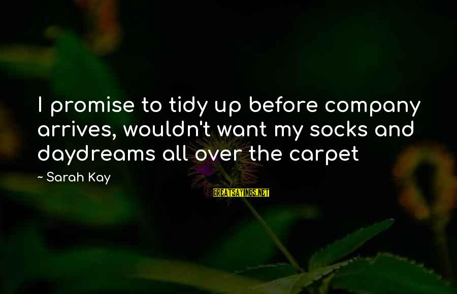 Tidy Sayings By Sarah Kay: I promise to tidy up before company arrives, wouldn't want my socks and daydreams all