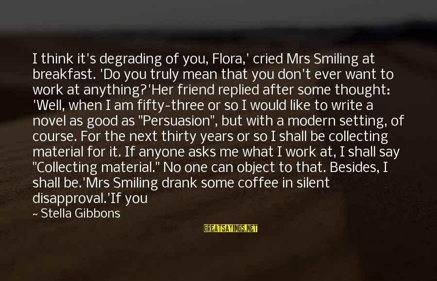 Tidy Sayings By Stella Gibbons: I think it's degrading of you, Flora,' cried Mrs Smiling at breakfast. 'Do you truly