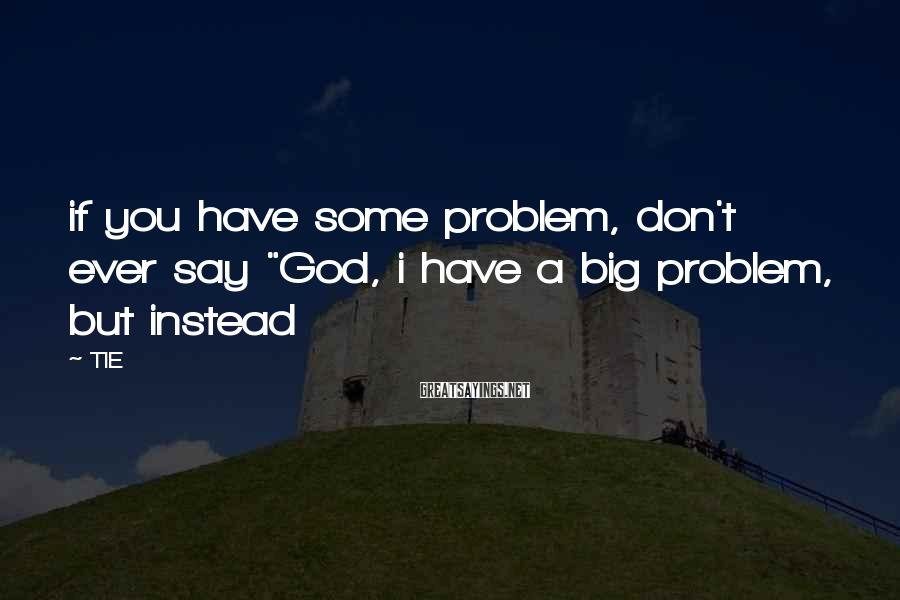 """TIE Sayings: if you have some problem, don't ever say """"God, i have a big problem, but"""