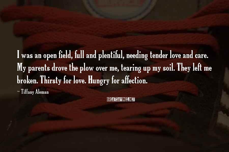 Tiffany Aleman Sayings: I was an open field, full and plentiful, needing tender love and care. My parents