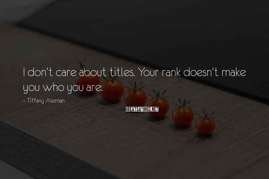 Tiffany Aleman Sayings: I don't care about titles. Your rank doesn't make you who you are.