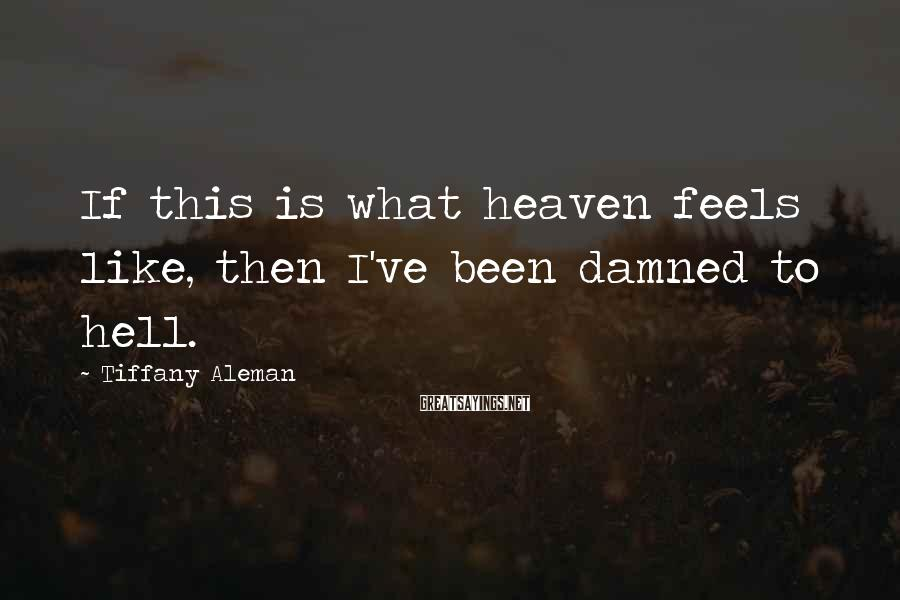 Tiffany Aleman Sayings: If this is what heaven feels like, then I've been damned to hell.