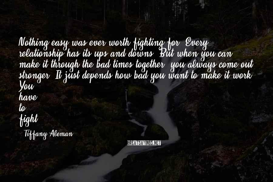 Tiffany Aleman Sayings: Nothing easy was ever worth fighting for. Every relationship has its ups and downs. But