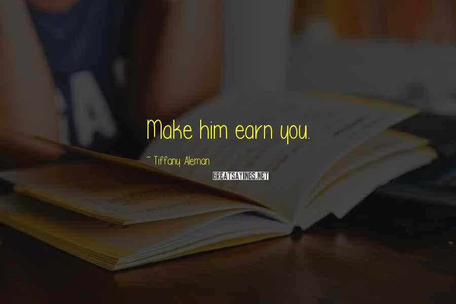 Tiffany Aleman Sayings: Make him earn you.