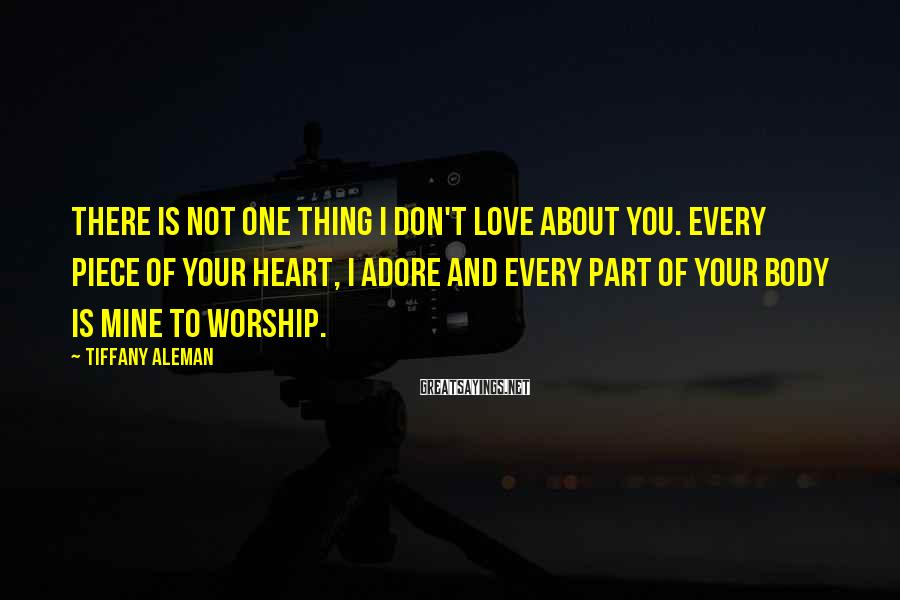 Tiffany Aleman Sayings: There is not one thing I don't love about you. Every piece of your heart,