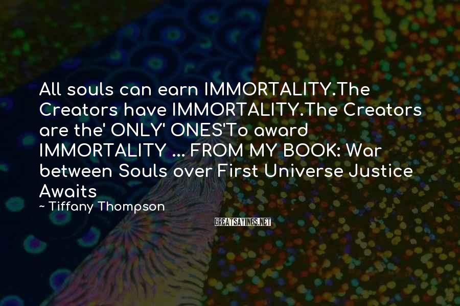 Tiffany Thompson Sayings: All souls can earn IMMORTALITY.The Creators have IMMORTALITY.The Creators are the' ONLY' ONES'To award IMMORTALITY