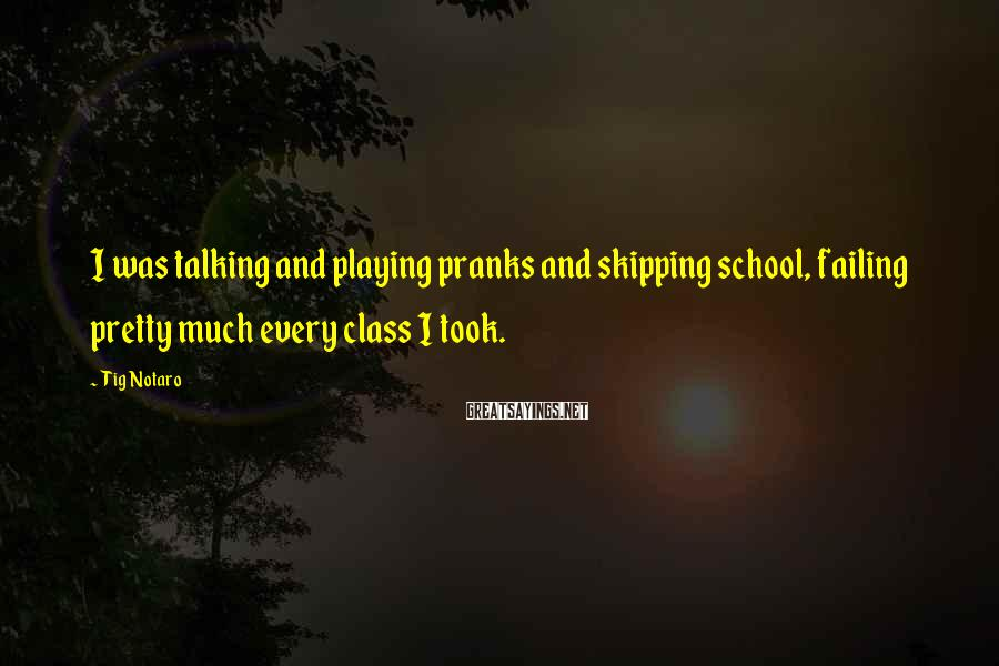 Tig Notaro Sayings: I was talking and playing pranks and skipping school, failing pretty much every class I