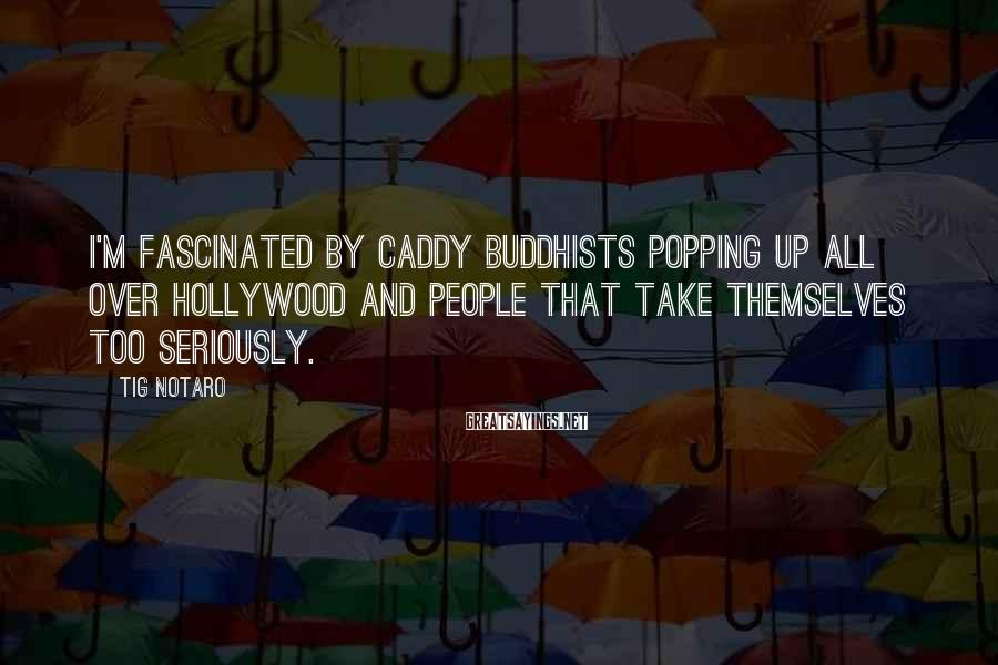 Tig Notaro Sayings: I'm fascinated by caddy Buddhists popping up all over Hollywood and people that take themselves